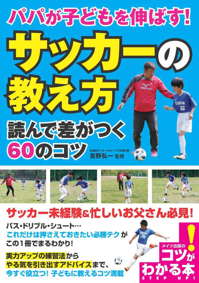 パパが子どもを伸ばす! 「サッカーの教え方」 読んで差がつく60のコツ